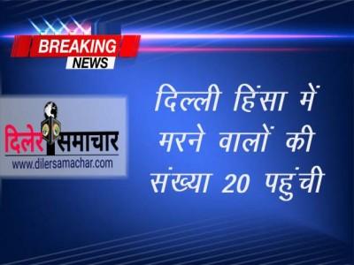 दिल्ली हिंसा में मरने वालों की संख्या 20 पहुंची